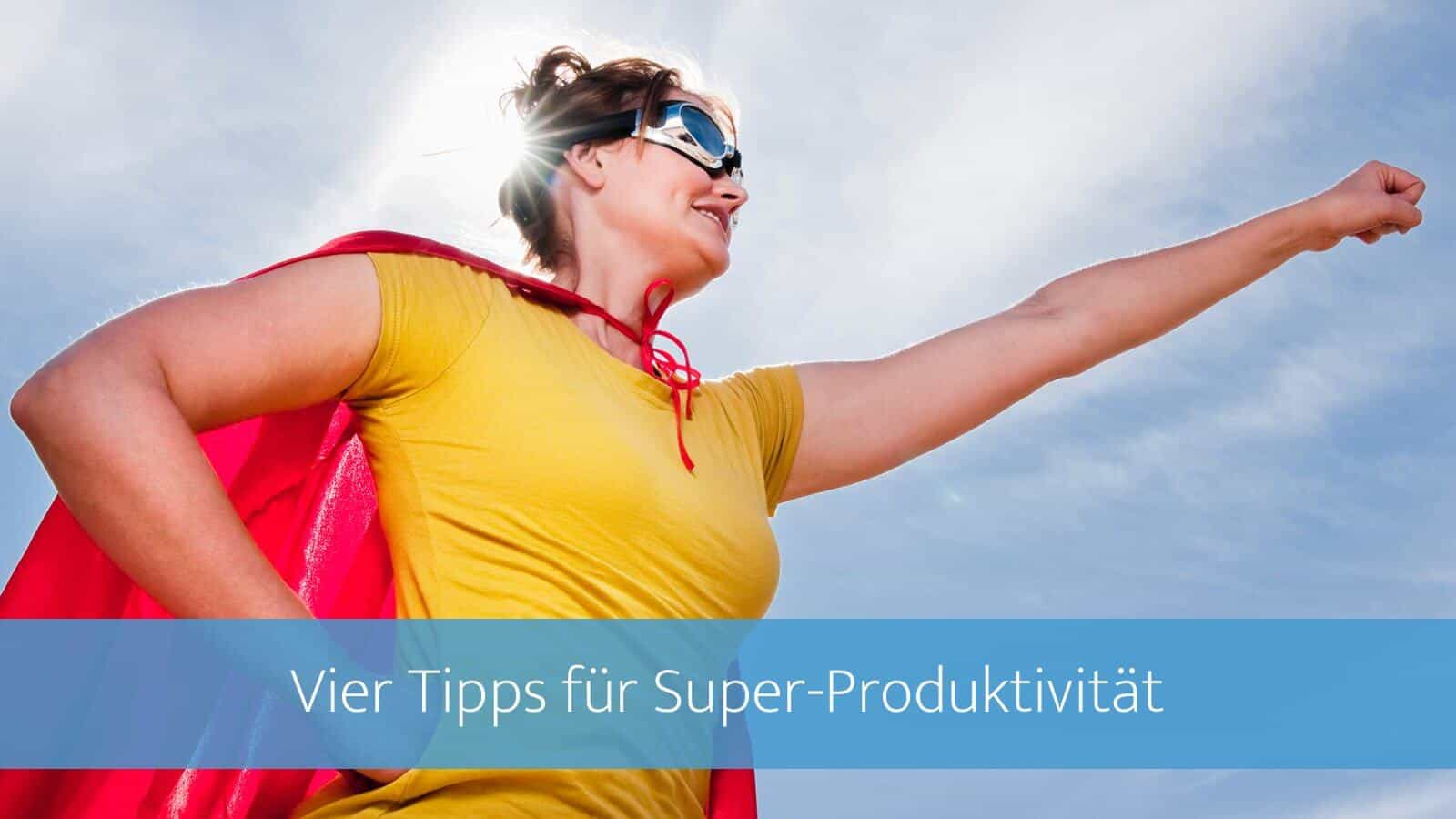 4 Tipps für Super-Produktivität