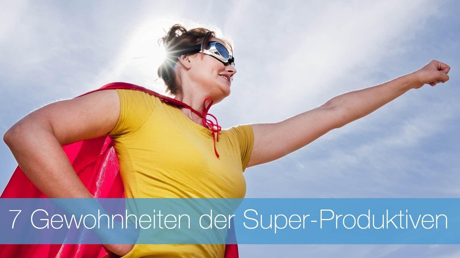 7 Einstellungen und Gewohnheiten der Super-Produktiven